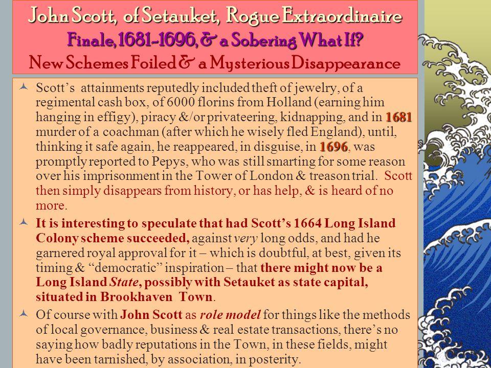 John Scott, of Setauket, Rogue Extraordinaire Finale, 1681-1696, & a Sobering What If.