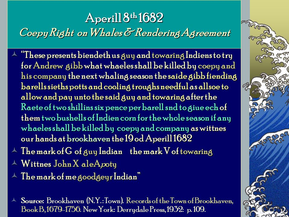 Aperill 8 th 1682 Coepy Right on Whales & Rendering Agreement These presents biendeth us guy and towaring Indiens to try for Andrew gibb what whaeles shall be killed by coepy and his company the next whaling season the saide gibb fiending barells sieths potts and cooling troughs needful as allsoe to allow and pay unto the said guy and towaring after the Raete of two shillins six pence per barell snd to giue ech of them two bushells of Indien corn for the whole season if any whaeles shall be killed by coepy and company as wittnes our hands at brookhaven the 19 od Aperill 1682 These presents biendeth us guy and towaring Indiens to try for Andrew gibb what whaeles shall be killed by coepy and his company the next whaling season the saide gibb fiending barells sieths potts and cooling troughs needful as allsoe to allow and pay unto the said guy and towaring after the Raete of two shillins six pence per barell snd to giue ech of them two bushells of Indien corn for the whole season if any whaeles shall be killed by coepy and company as wittnes our hands at brookhaven the 19 od Aperill 1682 The mark of G of guy Indian the mark V of towaring The mark of G of guy Indian the mark V of towaring Wittnes John X aleApoty Wittnes John X aleApoty The mark of me goodgeyr Indian The mark of me goodgeyr Indian Source: Brookhaven (N.Y.