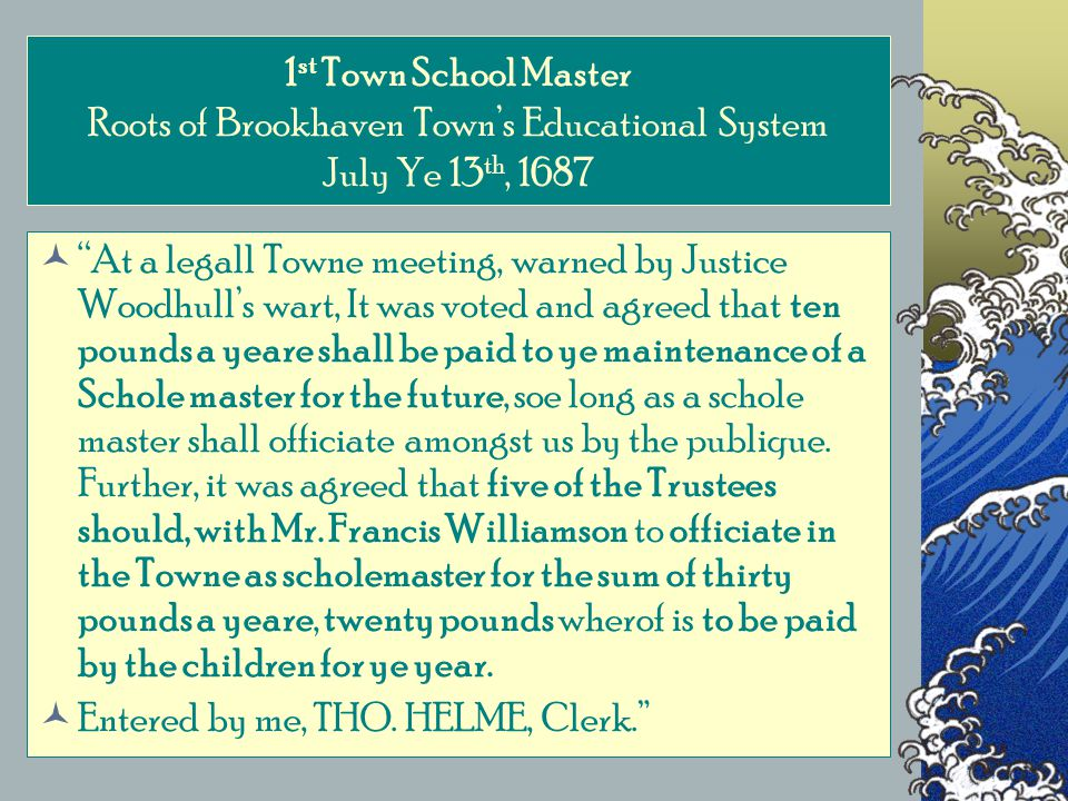 1 st Town School Master Roots of Brookhaven Town's Educational System July Ye 13 th, 1687 At a legall Towne meeting, warned by Justice Woodhull's wart, It was voted and agreed that ten pounds a yeare shall be paid to ye maintenance of a Schole master for the future, soe long as a schole master shall officiate amongst us by the publique.