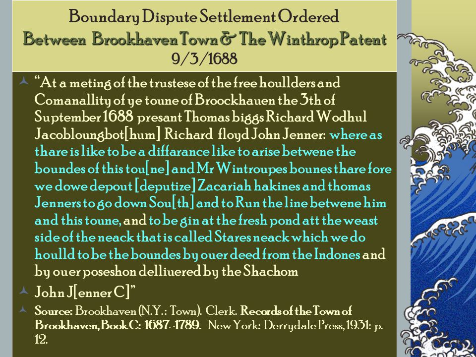 Between Brookhaven Town & The Winthrop Patent Boundary Dispute Settlement Ordered Between Brookhaven Town & The Winthrop Patent 9/3/1688 At a meting of the trustese of the free houllders and Comanallity of ye toune of Broockhauen the 3th of Suptember 1688 presant Thomas biggs Richard Wodhul Jacobloungbot[hum] Richard floyd John Jenner: where as thare is like to be a diffarance like to arise betwene the boundes of this tou[ne] and Mr Wintroupes bounes thare fore we dowe depout [deputize] Zacariah hakines and thomas Jenners to go down Sou[th] and to Run the line betwene him and this toune, and to be gin at the fresh pond att the weast side of the neack that is called Stares neack which we do houlld to be the boundes by ouer deed from the Indones and by ouer poseshon delliuered by the Shachom John J[enner C] Source: Brookhaven (N.Y.