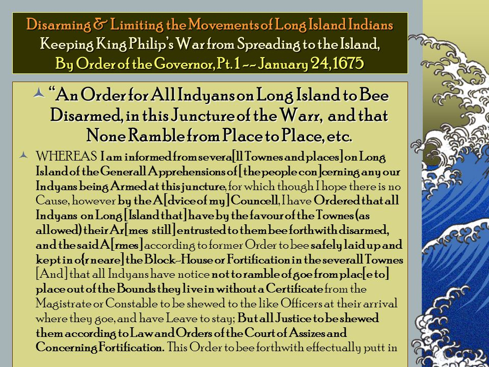 Disarming & Limiting the Movements of Long Island Indians Keeping King Philip's War from Spreading to the Island, By Order of the Governor, Pt.