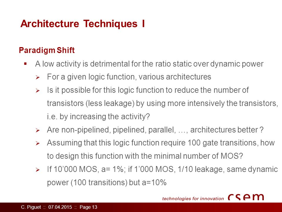 C. Piguet :: 07.04.2015 :: Page 13 Architecture Techniques I  A low activity is detrimental for the ratio static over dynamic power  For a given log