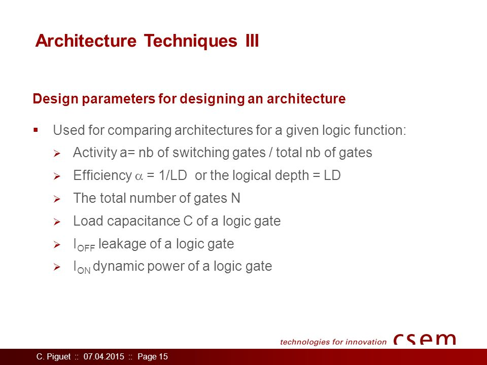 C. Piguet :: 07.04.2015 :: Page 15 Architecture Techniques III  Used for comparing architectures for a given logic function:  Activity a= nb of swit