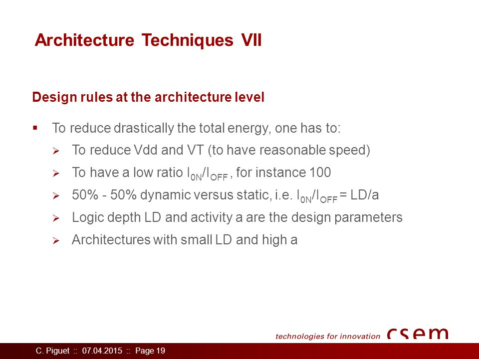 C. Piguet :: 07.04.2015 :: Page 19 Architecture Techniques VII  To reduce drastically the total energy, one has to:  To reduce Vdd and VT (to have r