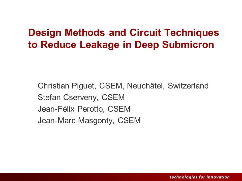Design Methods and Circuit Techniques to Reduce Leakage in Deep Submicron Christian Piguet, CSEM, Neuchâtel, Switzerland Stefan Cserveny, CSEM Jean-Félix Perotto, CSEM Jean-Marc Masgonty, CSEM
