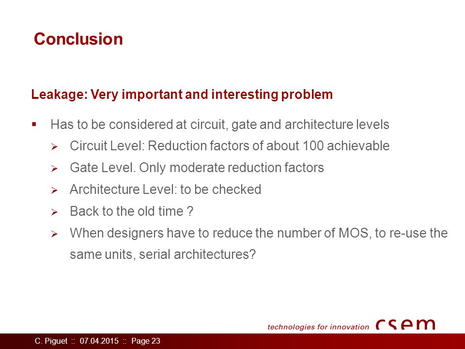 C. Piguet :: 07.04.2015 :: Page 23 Conclusion  Has to be considered at circuit, gate and architecture levels  Circuit Level: Reduction factors of ab