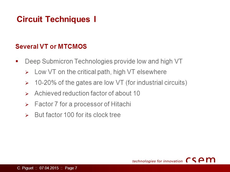 C. Piguet :: 07.04.2015 :: Page 7 Circuit Techniques I  Deep Submicron Technologies provide low and high VT  Low VT on the critical path, high VT el