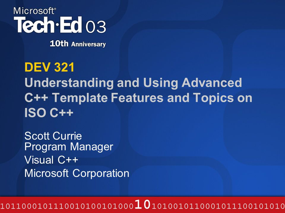 DEV 321 Understanding and Using Advanced C++ Template Features and Topics on ISO C++ Scott Currie Program Manager Visual C++ Microsoft Corporation