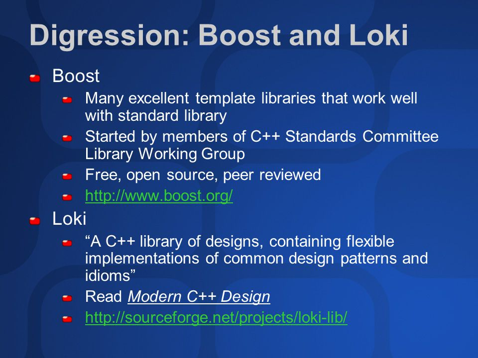 Digression: Boost and Loki Boost Many excellent template libraries that work well with standard library Started by members of C++ Standards Committee Library Working Group Free, open source, peer reviewed   Loki A C++ library of designs, containing flexible implementations of common design patterns and idioms Read Modern C++ Design