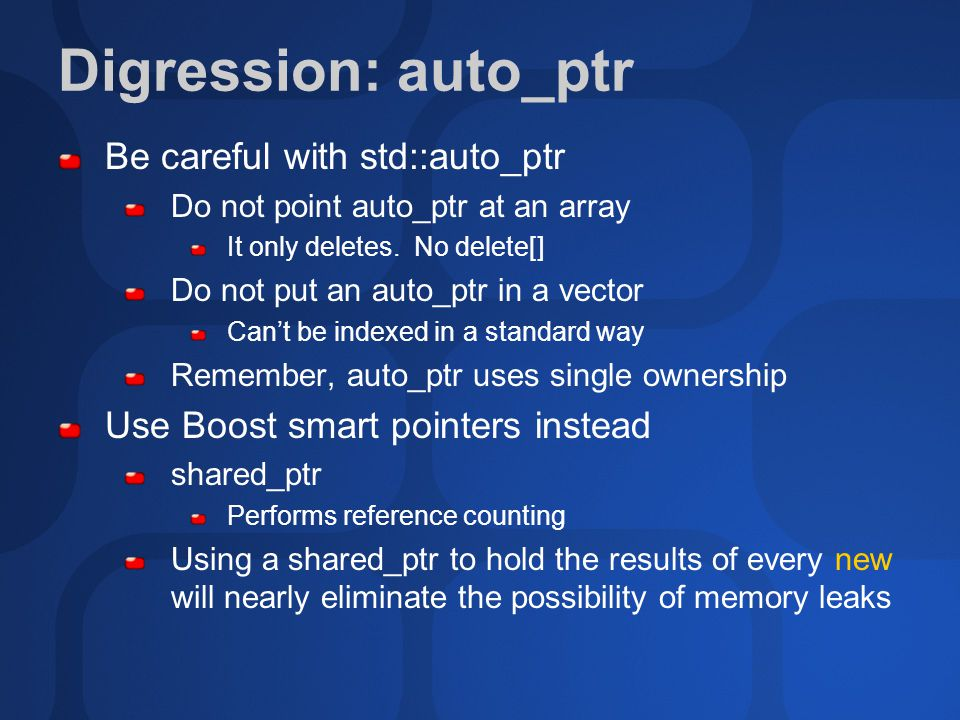 Digression: auto_ptr Be careful with std::auto_ptr Do not point auto_ptr at an array It only deletes.