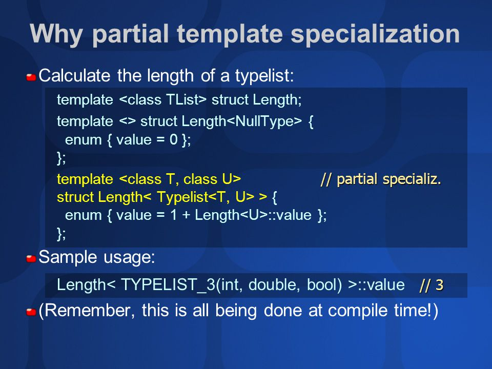 Calculate the length of a typelist: template struct Length; template <> struct Length { enum { value = 0 }; }; // partial specializ.