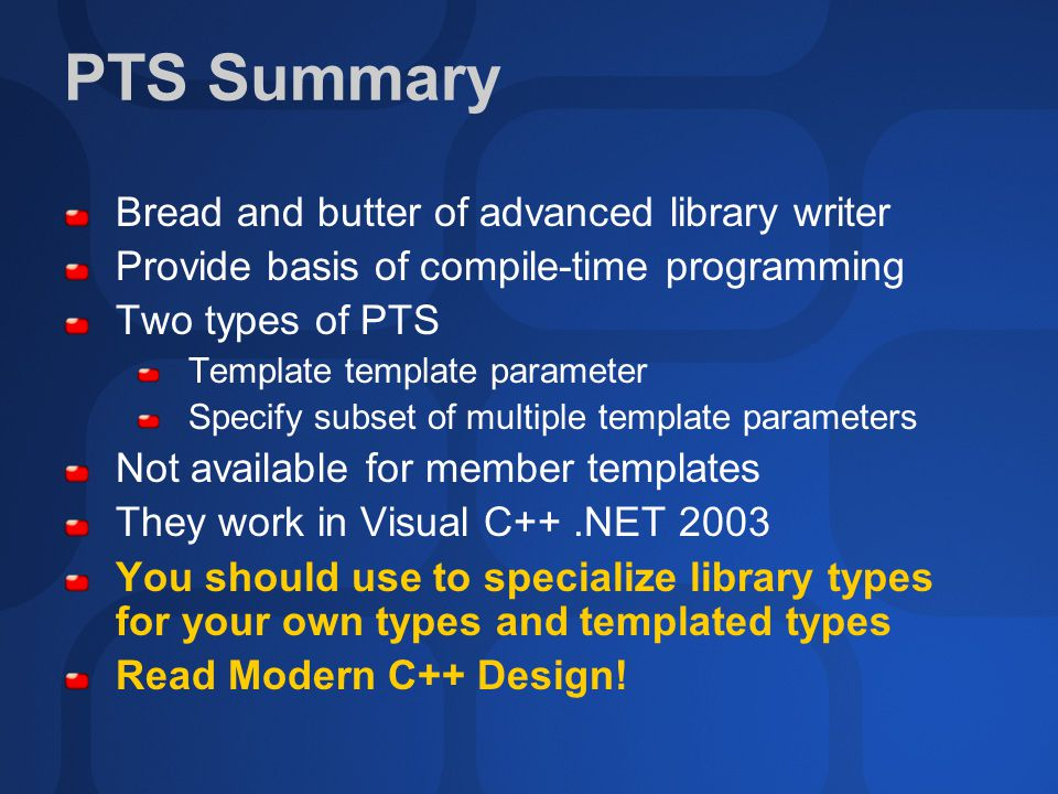 PTS Summary Bread and butter of advanced library writer Provide basis of compile-time programming Two types of PTS Template template parameter Specify subset of multiple template parameters Not available for member templates They work in Visual C++.NET 2003 You should use to specialize library types for your own types and templated types Read Modern C++ Design!