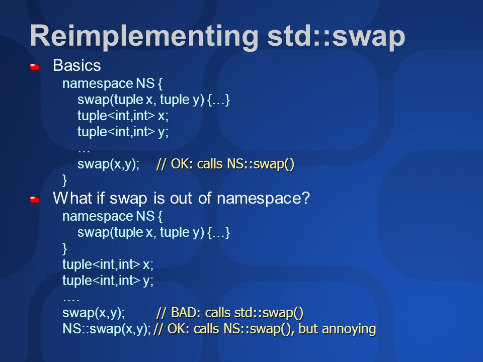 Reimplementing std::swap Basics namespace NS { swap(tuple x, tuple y) {…} tuple x; tuple y; … // OK: calls NS::swap() swap(x,y); // OK: calls NS::swap() } What if swap is out of namespace.
