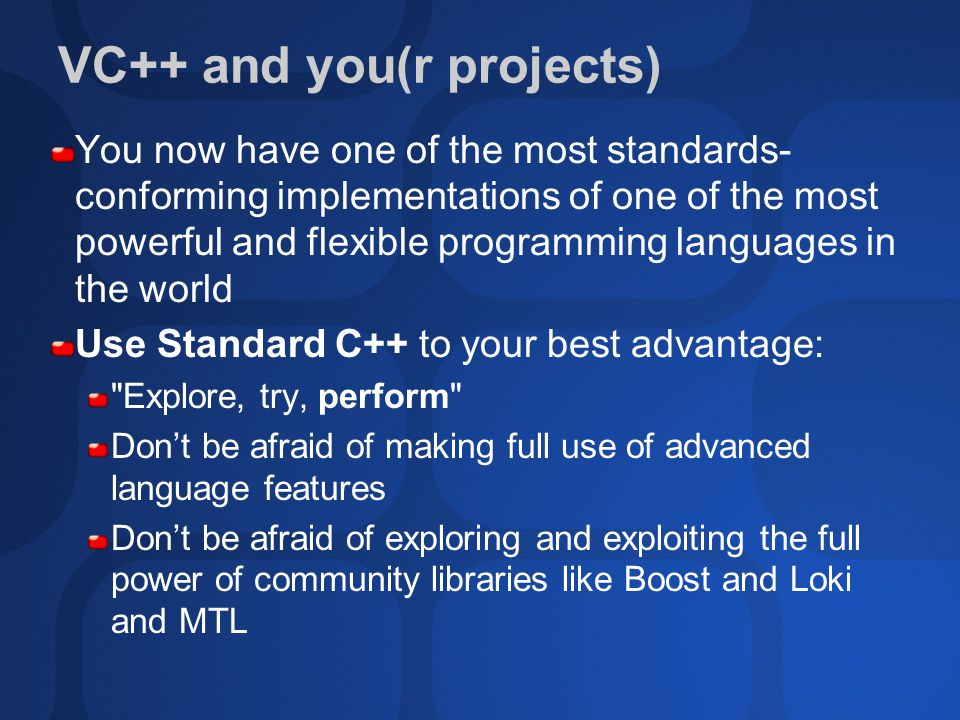 VC++ and you(r projects) You now have one of the most standards- conforming implementations of one of the most powerful and flexible programming languages in the world Use Standard C++ to your best advantage: Explore, try, perform Don't be afraid of making full use of advanced language features Don't be afraid of exploring and exploiting the full power of community libraries like Boost and Loki and MTL