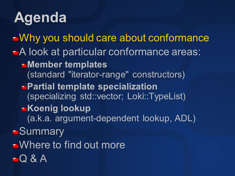 Agenda Why you should care about conformance A look at particular conformance areas: Member templates (standard iterator-range constructors) Partial template specialization (specializing std::vector; Loki::TypeList) Koenig lookup (a.k.a.