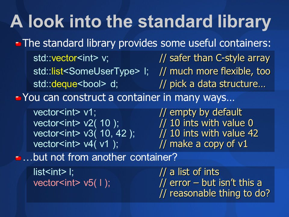 A look into the standard library The standard library provides some useful containers: // safer than C-style array std::vector v; // safer than C-style array // much more flexible, too std::list l; // much more flexible, too // pick a data structure… std::deque d; // pick a data structure… You can construct a container in many ways… // empty by default // 10 ints with value 0 // 10 ints with value 42 // make a copy of v1 vector v1; // empty by default vector v2( 10 ); // 10 ints with value 0 vector v3( 10, 42 ); // 10 ints with value 42 vector v4( v1 ); // make a copy of v1 …but not from another container.