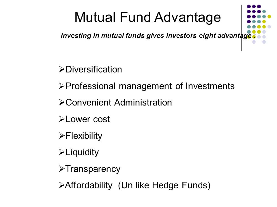 Mutual Fund Advantage Investing in mutual funds gives investors eight advantage :  Diversification  Professional management of Investments  Convenient Administration  Lower cost  Flexibility  Liquidity  Transparency  Affordability (Un like Hedge Funds)