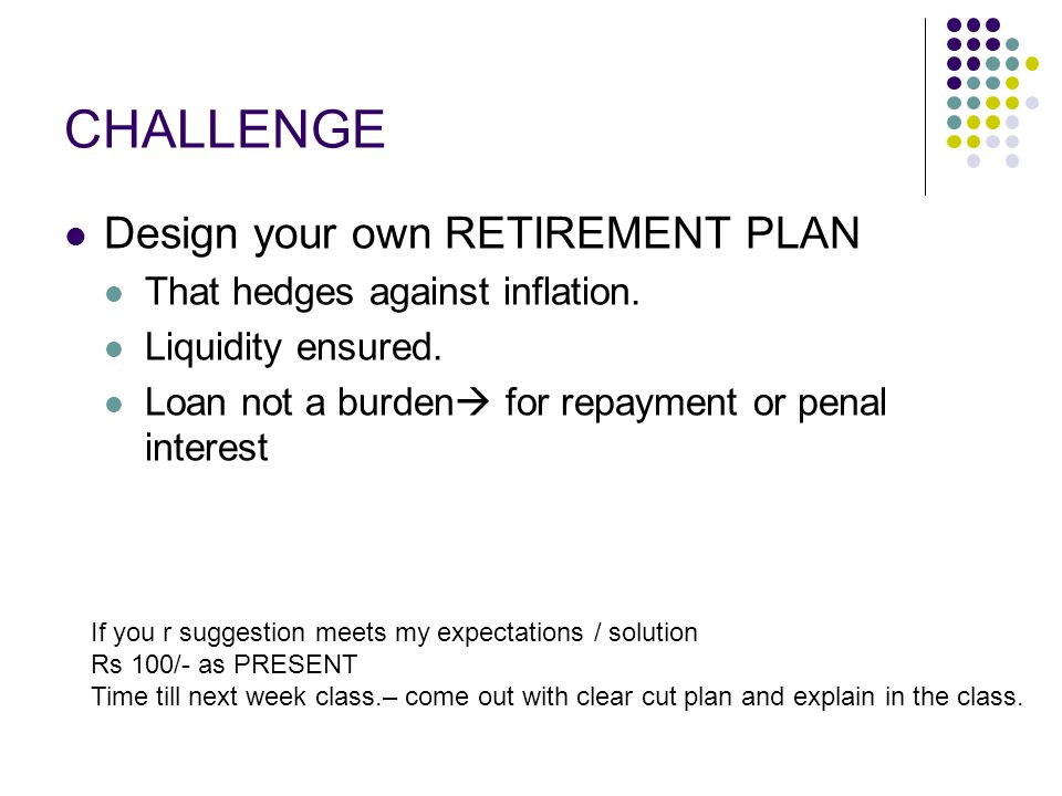 CHALLENGE Design your own RETIREMENT PLAN That hedges against inflation.