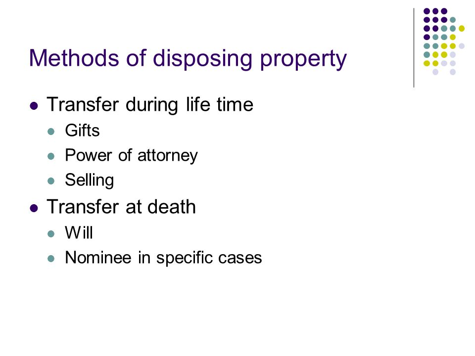 Methods of disposing property Transfer during life time Gifts Power of attorney Selling Transfer at death Will Nominee in specific cases