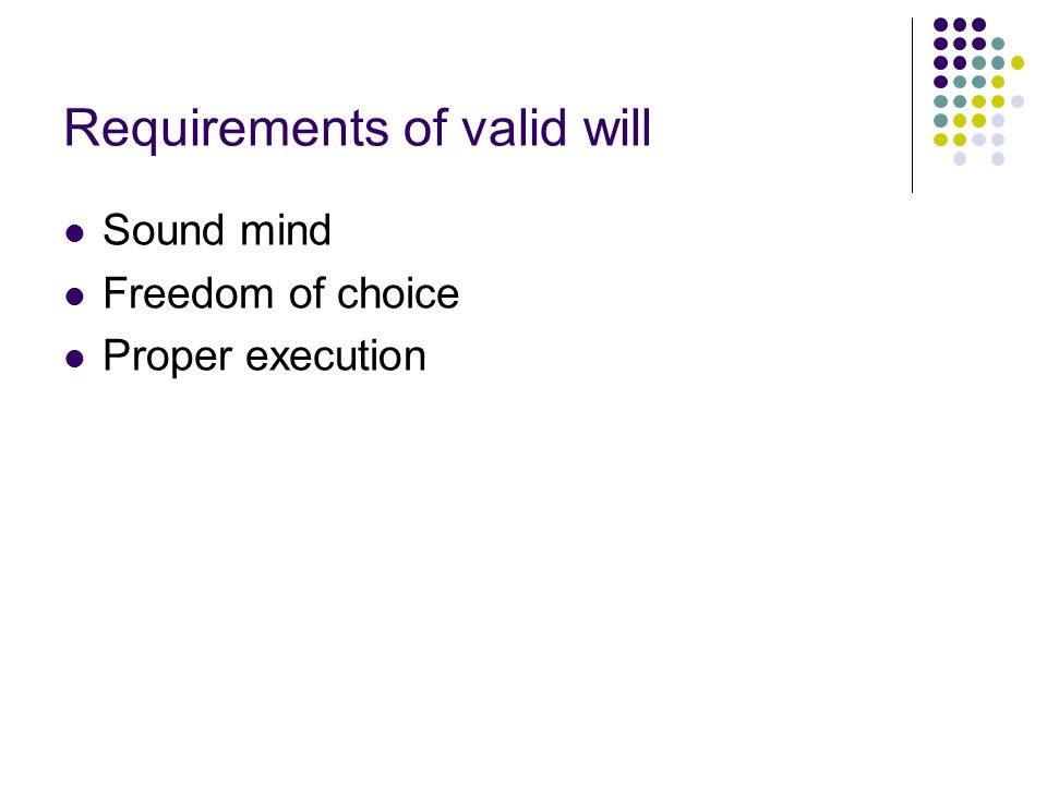 Requirements of valid will Sound mind Freedom of choice Proper execution