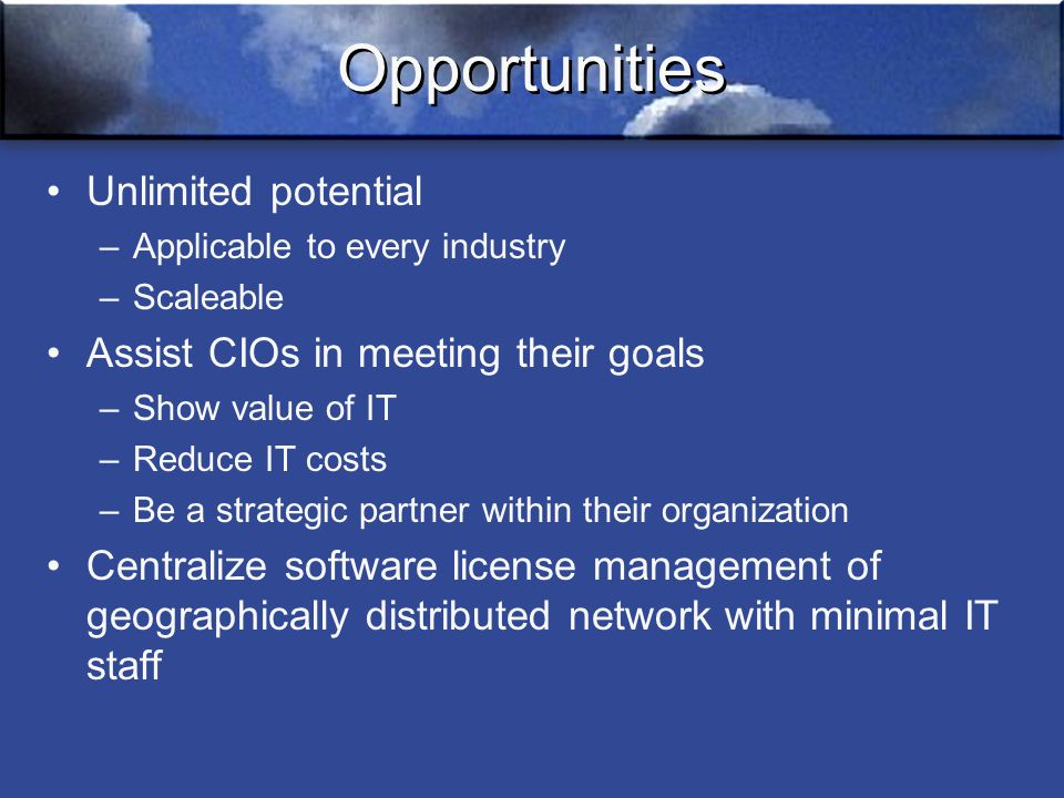 Opportunities Unlimited potential –Applicable to every industry –Scaleable Assist CIOs in meeting their goals –Show value of IT –Reduce IT costs –Be a strategic partner within their organization Centralize software license management of geographically distributed network with minimal IT staff