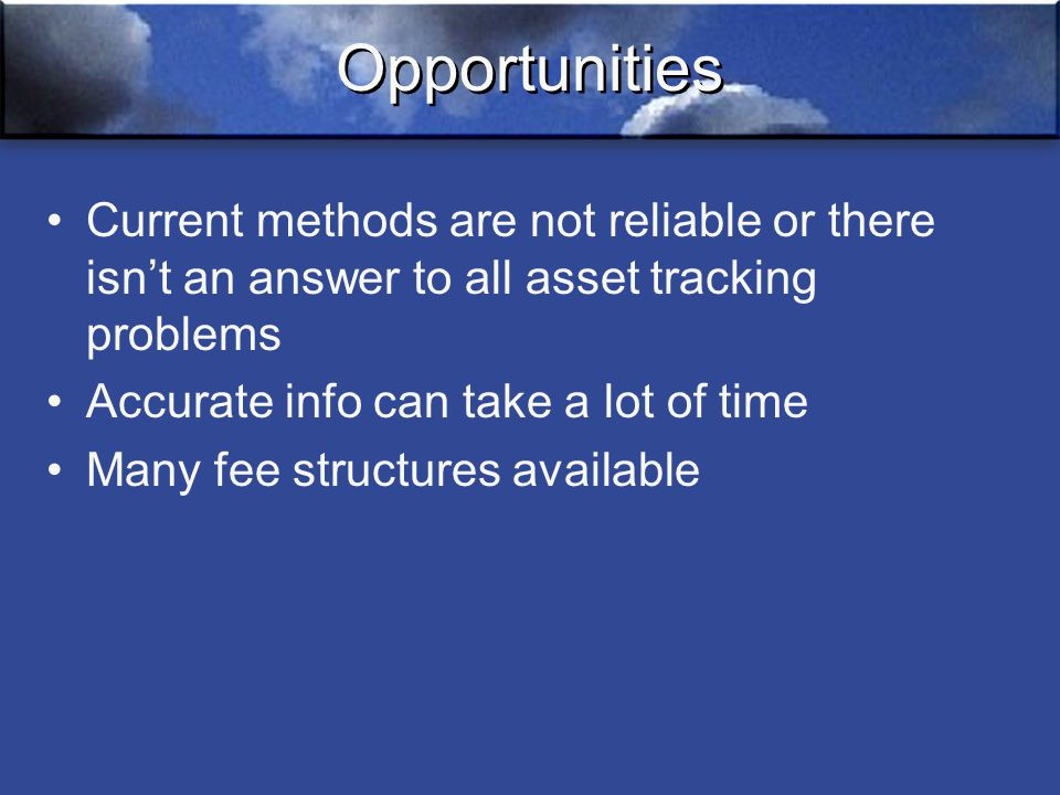 Opportunities Current methods are not reliable or there isn't an answer to all asset tracking problems Accurate info can take a lot of time Many fee structures available