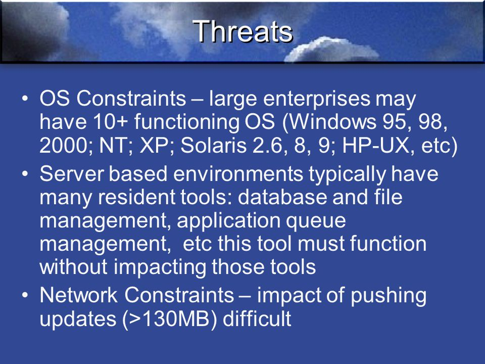 Threats OS Constraints – large enterprises may have 10+ functioning OS (Windows 95, 98, 2000; NT; XP; Solaris 2.6, 8, 9; HP-UX, etc) Server based environments typically have many resident tools: database and file management, application queue management, etc this tool must function without impacting those tools Network Constraints – impact of pushing updates (>130MB) difficult