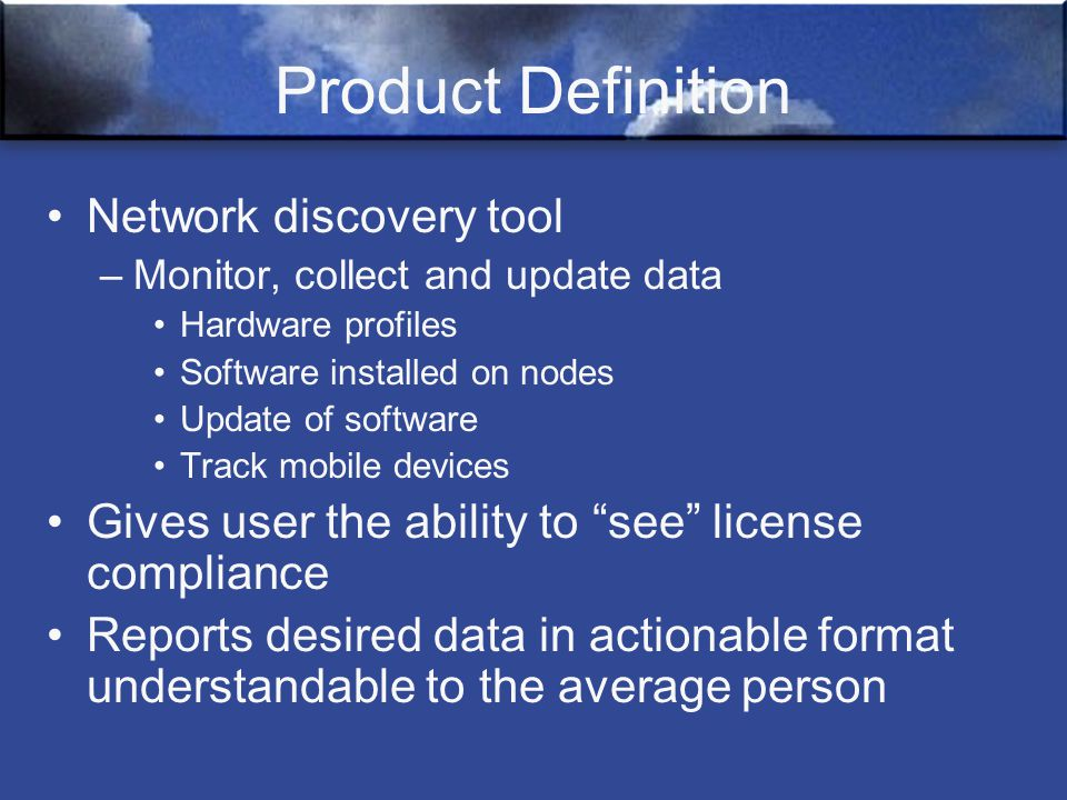 Product Definition Network discovery tool –Monitor, collect and update data Hardware profiles Software installed on nodes Update of software Track mobile devices Gives user the ability to see license compliance Reports desired data in actionable format understandable to the average person