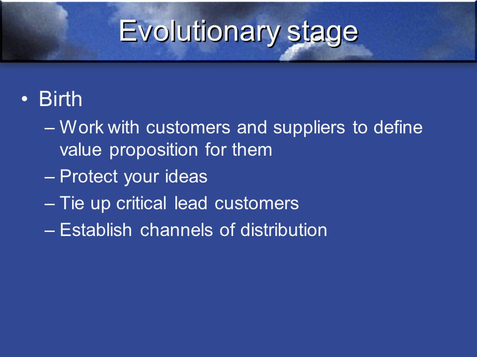 Evolutionary stage Birth –Work with customers and suppliers to define value proposition for them –Protect your ideas –Tie up critical lead customers –Establish channels of distribution