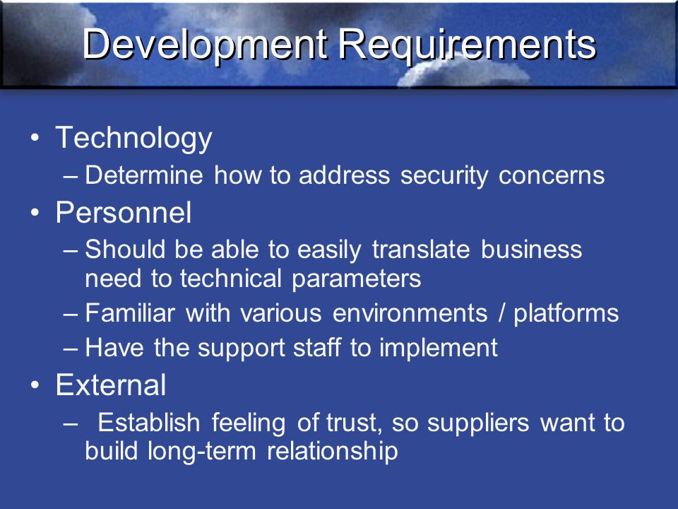 Development Requirements Technology –Determine how to address security concerns Personnel –Should be able to easily translate business need to technical parameters –Familiar with various environments / platforms –Have the support staff to implement External –Establish feeling of trust, so suppliers want to build long-term relationship