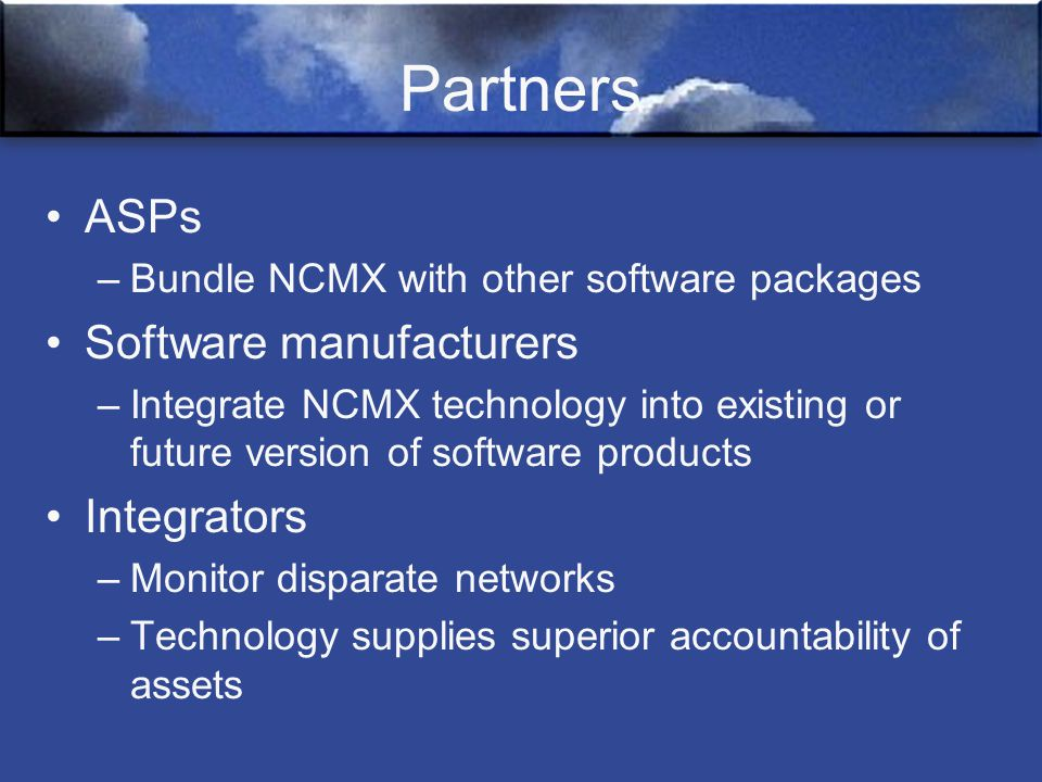 Partners ASPs –Bundle NCMX with other software packages Software manufacturers –Integrate NCMX technology into existing or future version of software products Integrators –Monitor disparate networks –Technology supplies superior accountability of assets