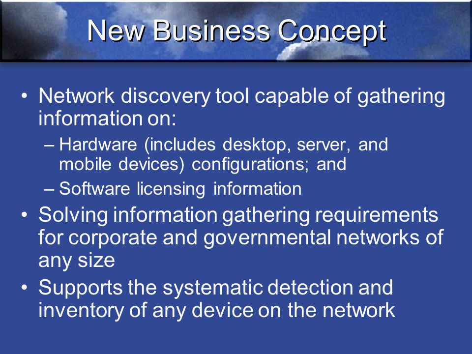 New Business Concept Network discovery tool capable of gathering information on: –Hardware (includes desktop, server, and mobile devices) configurations; and –Software licensing information Solving information gathering requirements for corporate and governmental networks of any size Supports the systematic detection and inventory of any device on the network