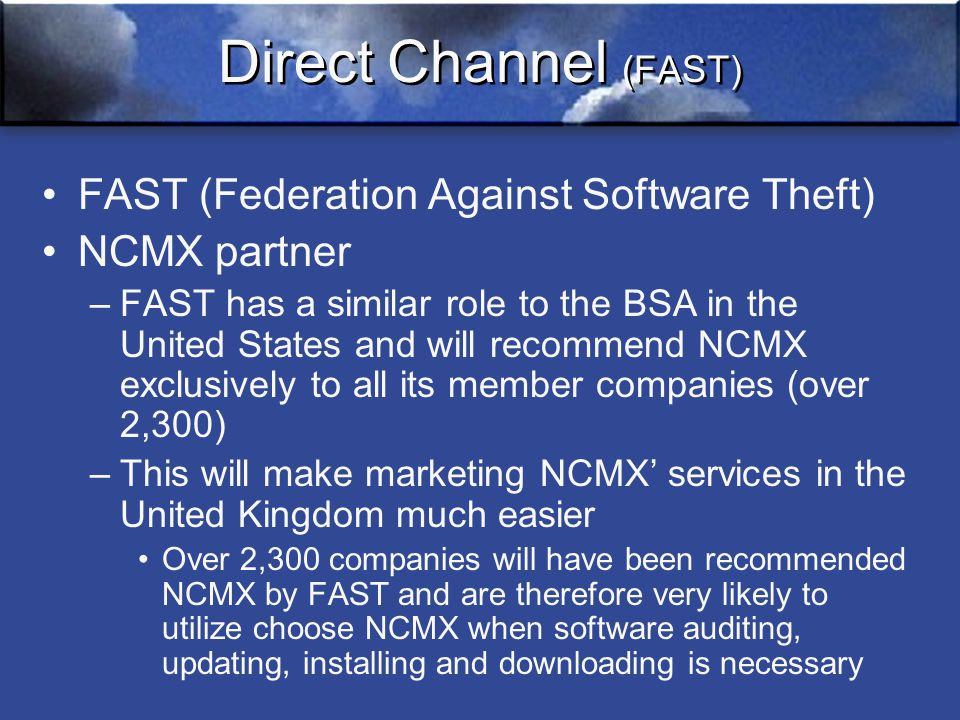Direct Channel (FAST) FAST (Federation Against Software Theft) NCMX partner –FAST has a similar role to the BSA in the United States and will recommend NCMX exclusively to all its member companies (over 2,300) –This will make marketing NCMX' services in the United Kingdom much easier Over 2,300 companies will have been recommended NCMX by FAST and are therefore very likely to utilize choose NCMX when software auditing, updating, installing and downloading is necessary