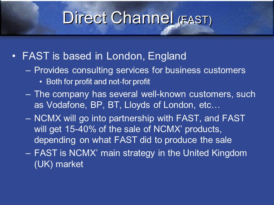 Direct Channel (FAST) FAST is based in London, England –Provides consulting services for business customers Both for profit and not-for profit –The company has several well-known customers, such as Vodafone, BP, BT, Lloyds of London, etc… –NCMX will go into partnership with FAST, and FAST will get 15-40% of the sale of NCMX' products, depending on what FAST did to produce the sale –FAST is NCMX' main strategy in the United Kingdom (UK) market