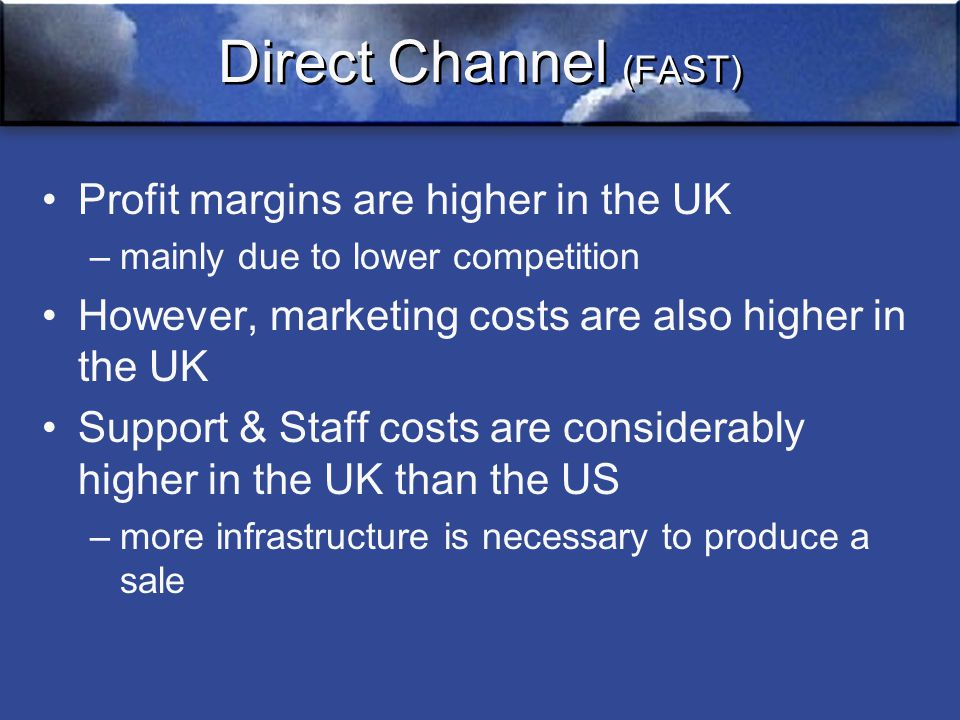 Direct Channel (FAST) Profit margins are higher in the UK –mainly due to lower competition However, marketing costs are also higher in the UK Support & Staff costs are considerably higher in the UK than the US –more infrastructure is necessary to produce a sale