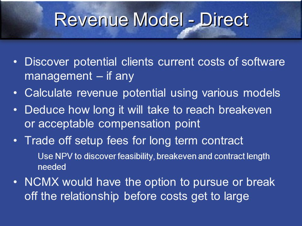 Revenue Model - Direct Discover potential clients current costs of software management – if any Calculate revenue potential using various models Deduce how long it will take to reach breakeven or acceptable compensation point Trade off setup fees for long term contract Use NPV to discover feasibility, breakeven and contract length needed NCMX would have the option to pursue or break off the relationship before costs get to large