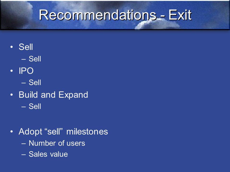 Recommendations - Exit Sell –Sell IPO –Sell Build and Expand –Sell Adopt sell milestones –Number of users –Sales value
