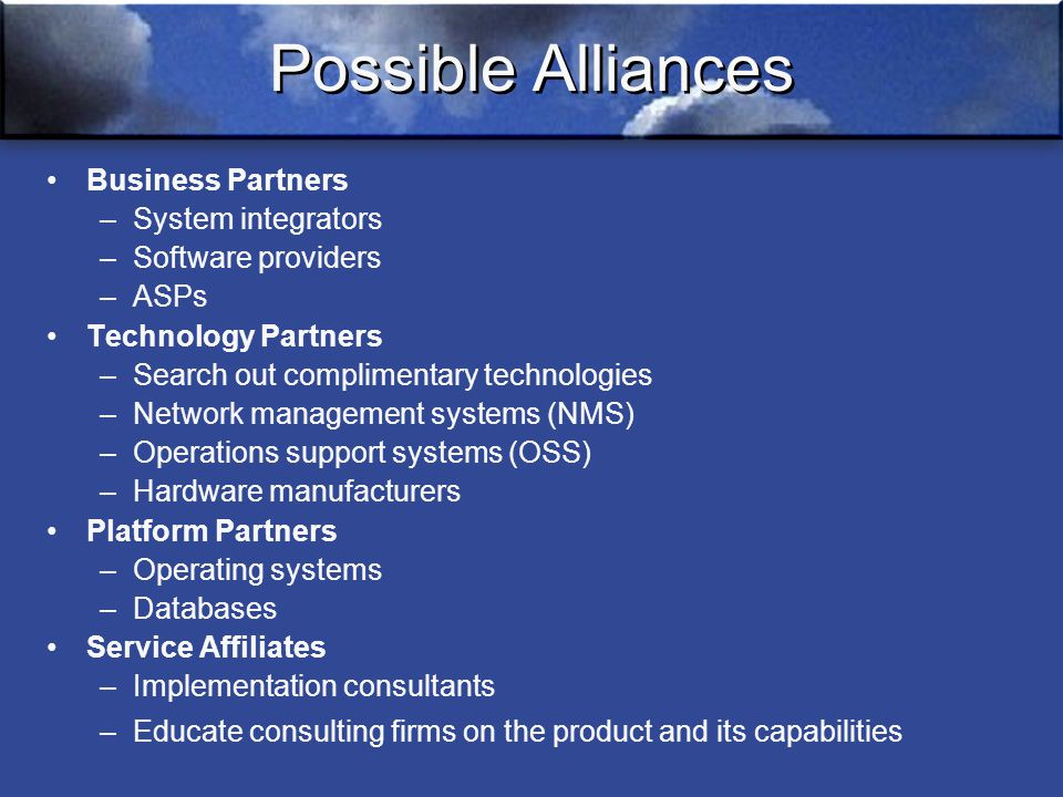 Possible Alliances Business Partners –System integrators –Software providers –ASPs Technology Partners –Search out complimentary technologies –Network management systems (NMS) –Operations support systems (OSS) –Hardware manufacturers Platform Partners –Operating systems –Databases Service Affiliates –Implementation consultants – Educate consulting firms on the product and its capabilities