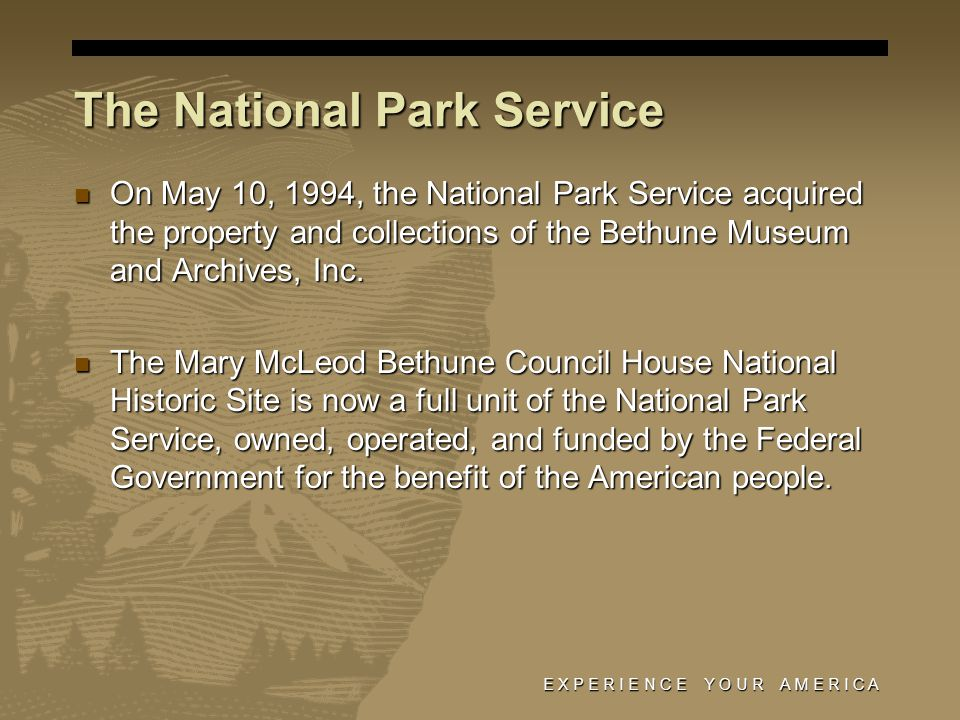 E X P E R I E N C E Y O U R A M E R I C A The National Park Service On May 10, 1994, the National Park Service acquired the property and collections of the Bethune Museum and Archives, Inc.