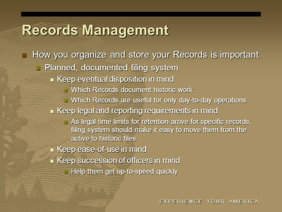 E X P E R I E N C E Y O U R A M E R I C A Records Management How you organize and store your Records is important How you organize and store your Records is important Planned, documented filing system Planned, documented filing system Keep eventual disposition in mind Keep eventual disposition in mind Which Records document historic work Which Records document historic work Which Records are useful for only day-to-day operations Which Records are useful for only day-to-day operations Keep legal and reporting requirements in mind Keep legal and reporting requirements in mind As legal time limits for retention arrive for specific records, filing system should make it easy to move them from the active to historic files As legal time limits for retention arrive for specific records, filing system should make it easy to move them from the active to historic files Keep ease-of-use in mind Keep ease-of-use in mind Keep succession of officers in mind Keep succession of officers in mind Help them get up-to-speed quickly Help them get up-to-speed quickly
