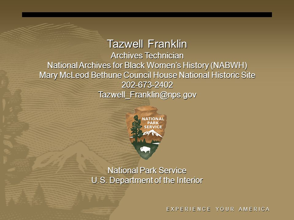 E X P E R I E N C E Y O U R A M E R I C A Tazwell Franklin Archives Technician National Archives for Black Women's History (NABWH) Mary McLeod Bethune Council House National Historic Site 202-673-2402Tazwell_Franklin@nps.gov National Park Service U.S.