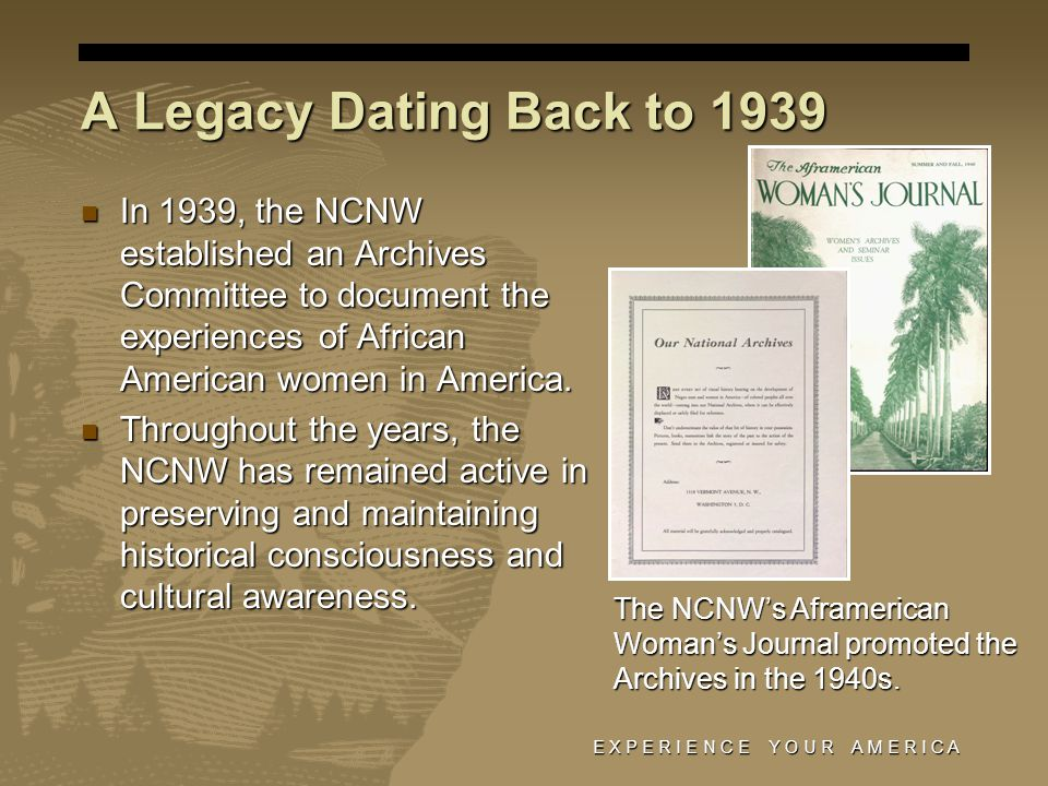 E X P E R I E N C E Y O U R A M E R I C A A Legacy Dating Back to 1939 In 1939, the NCNW established an Archives Committee to document the experiences of African American women in America.