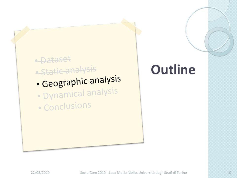 22/08/2010SocialCom 2010 - Luca Maria Aiello, Università degli Studi di Torino10 Dataset Static analysis Geographic analysis Dynamical analysis Conclusions Outline
