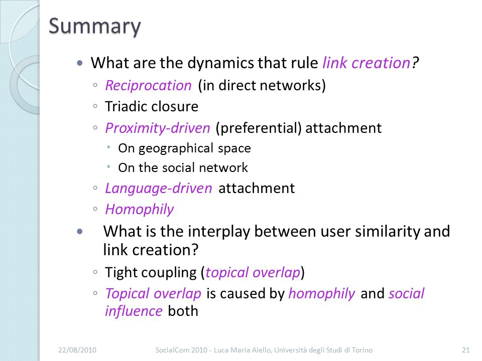Summary What are the dynamics that rule link creation? ◦ Reciprocation (in direct networks) ◦ Triadic closure ◦ Proximity-driven (preferential) attach