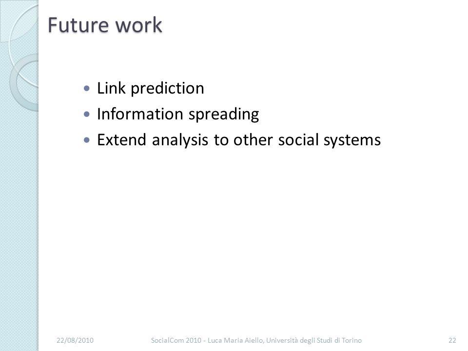 Future work Link prediction Information spreading Extend analysis to other social systems 22/08/2010SocialCom 2010 - Luca Maria Aiello, Università degli Studi di Torino22