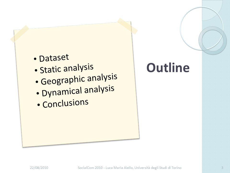 22/08/2010SocialCom 2010 - Luca Maria Aiello, Università degli Studi di Torino3 Dataset Static analysis Geographic analysis Dynamical analysis Conclusions Outline