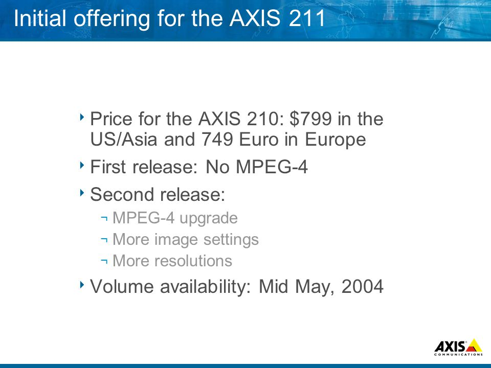 Initial offering for the AXIS 211  Price for the AXIS 210: $799 in the US/Asia and 749 Euro in Europe  First release: No MPEG-4  Second release: ¬ MPEG-4 upgrade ¬ More image settings ¬ More resolutions  Volume availability: Mid May, 2004