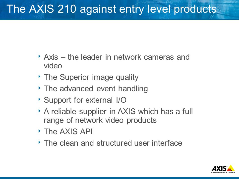 The AXIS 210 against entry level products  Axis – the leader in network cameras and video  The Superior image quality  The advanced event handling  Support for external I/O  A reliable supplier in AXIS which has a full range of network video products  The AXIS API  The clean and structured user interface