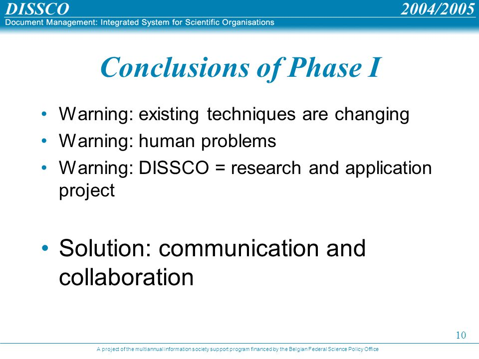 A project of the multiannual information society support program financed by the Belgian Federal Science Policy Office 10 Conclusions of Phase I Warning: existing techniques are changing Warning: human problems Warning: DISSCO = research and application project Solution: communication and collaboration