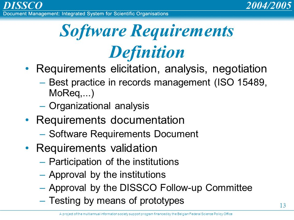 A project of the multiannual information society support program financed by the Belgian Federal Science Policy Office 13 Software Requirements Definition Requirements elicitation, analysis, negotiation –Best practice in records management (ISO 15489, MoReq,...) –Organizational analysis Requirements documentation –Software Requirements Document Requirements validation –Participation of the institutions –Approval by the institutions –Approval by the DISSCO Follow-up Committee –Testing by means of prototypes